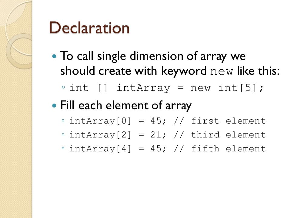 Declaration To call single dimension of array we should create with keyword new like this: int [] intArray = new int[5];